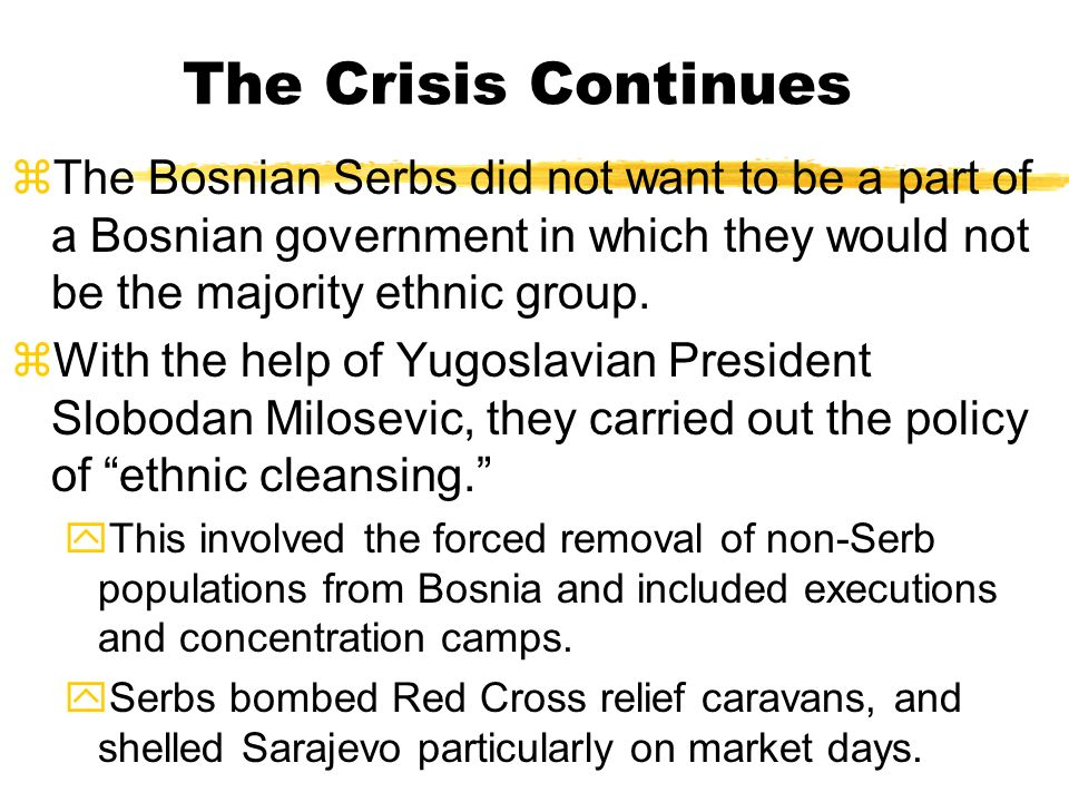 The Bosnian Crisis zBy 1992, the Bosnian Muslims and Croats feared the Serbs and seceded from Yugoslavia. yThis was an outrage to the Serbian/Yugoslav