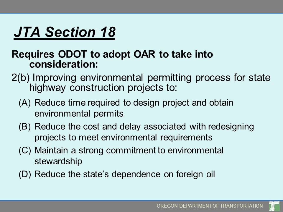OREGON DEPARTMENT OF TRANSPORTATION JTA Section 18 Requires ODOT to adopt OAR to take into consideration: 2(b) Improving environmental permitting proc