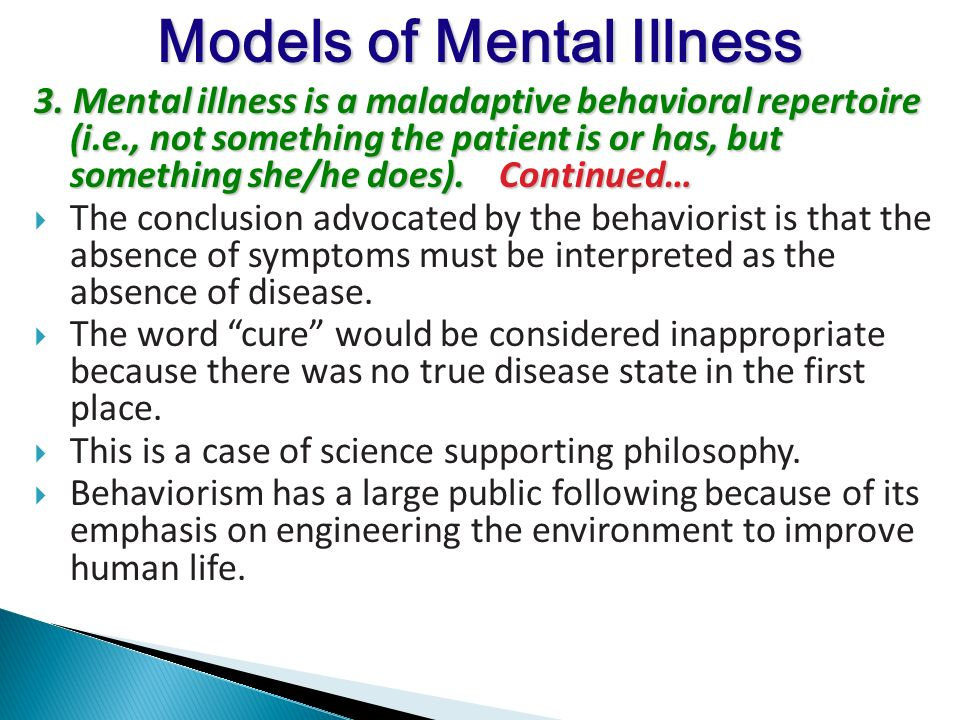3. Mental illness is a maladaptive behavioral repertoire (i.e., not something the patient is or has, but something she/he does). Continued… The conclu