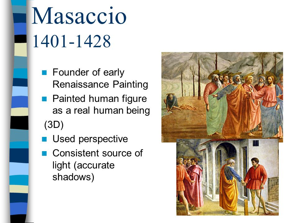 Masaccio 1401-1428 Founder of early Renaissance Painting Painted human figure as a real human being (3D) Used perspective Consistent source of light (