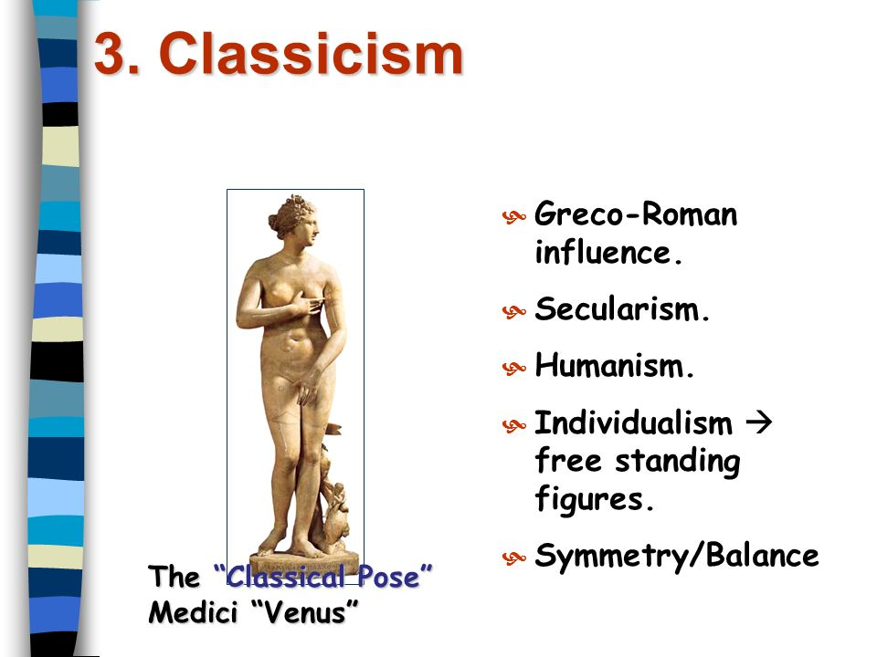 3. Classicism  Greco-Roman influence.  Secularism.  Humanism.  Individualism free standing figures.  Symmetry/Balance The Classical Pose Medici V
