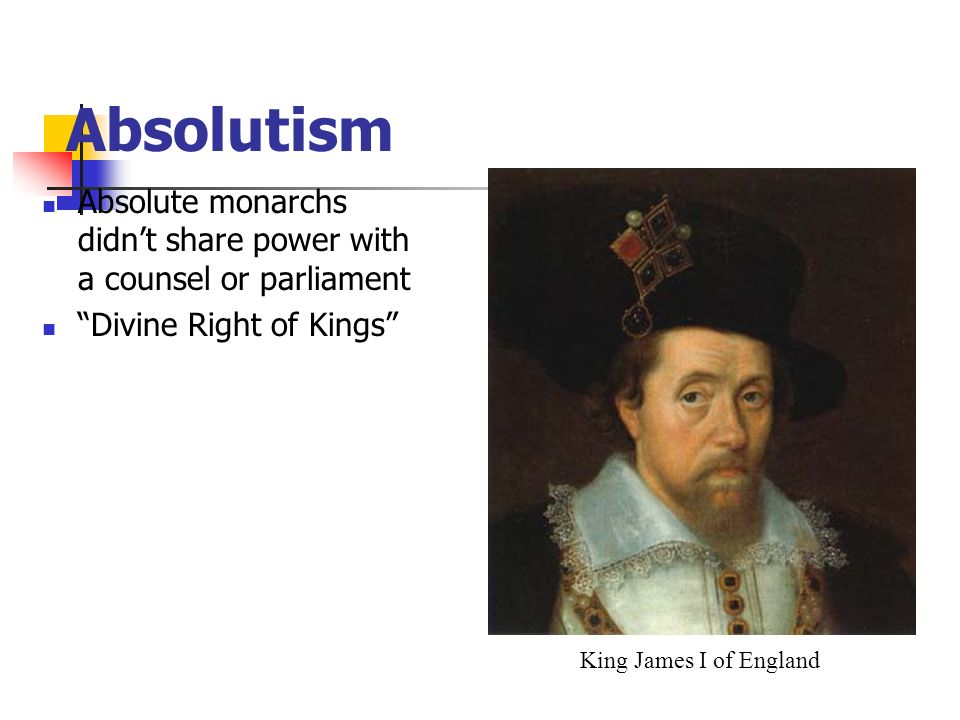 Absolute monarchs didnt share power with a counsel or parliament Divine Right of Kings Absolutism King James I of England