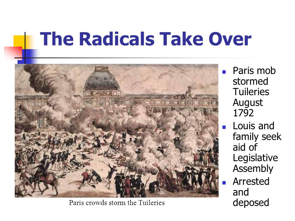 Paris mob stormed Tuileries August 1792 Louis and family seek aid of Legislative Assembly Arrested and deposed The Radicals Take Over Paris crowds storm the Tuileries
