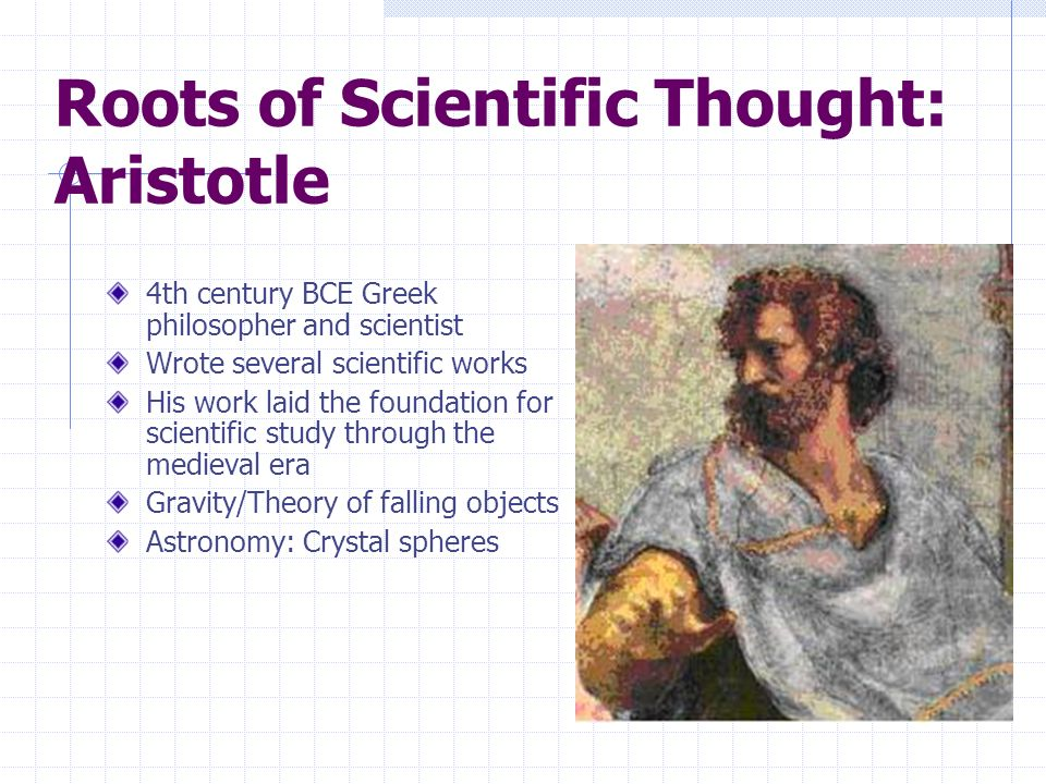 Roots of Scientific Thought: Aristotle 4th century BCE Greek philosopher and scientist Wrote several scientific works His work laid the foundation for