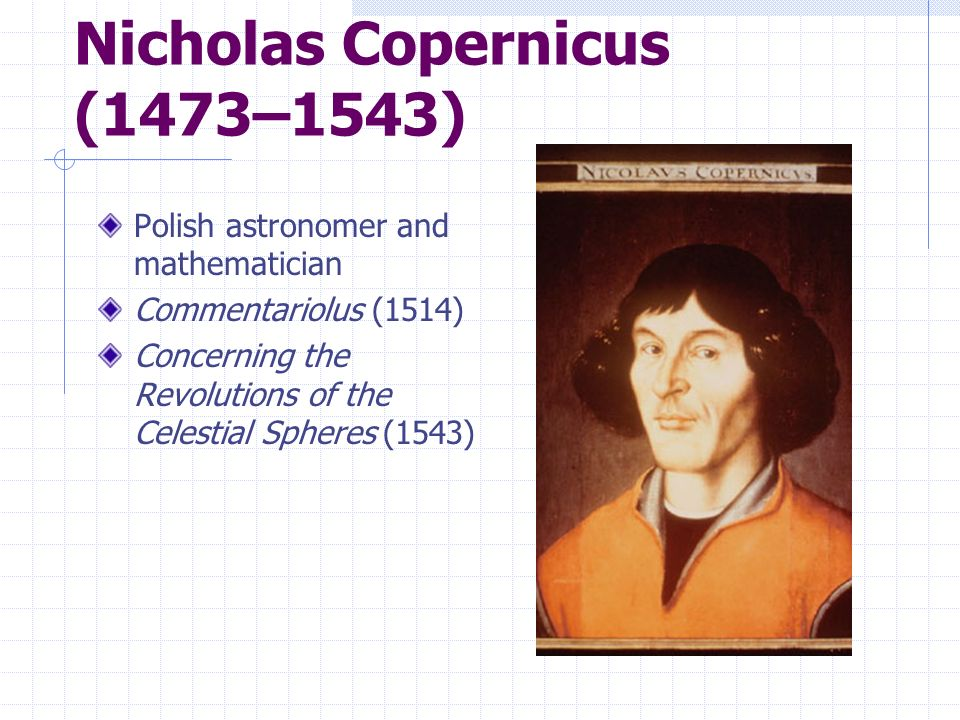 Nicholas Copernicus (1473–1543) Polish astronomer and mathematician Commentariolus (1514) Concerning the Revolutions of the Celestial Spheres (1543)
