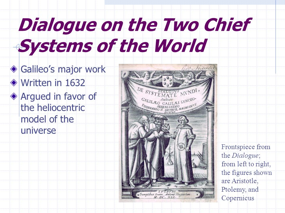 Dialogue on the Two Chief Systems of the World Galileos major work Written in 1632 Argued in favor of the heliocentric model of the universe Frontspie