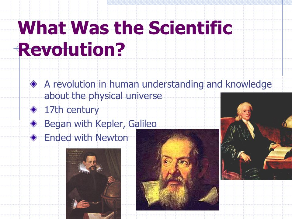What Was the Scientific Revolution? A revolution in human understanding and knowledge about the physical universe 17th century Began with Kepler, Gali