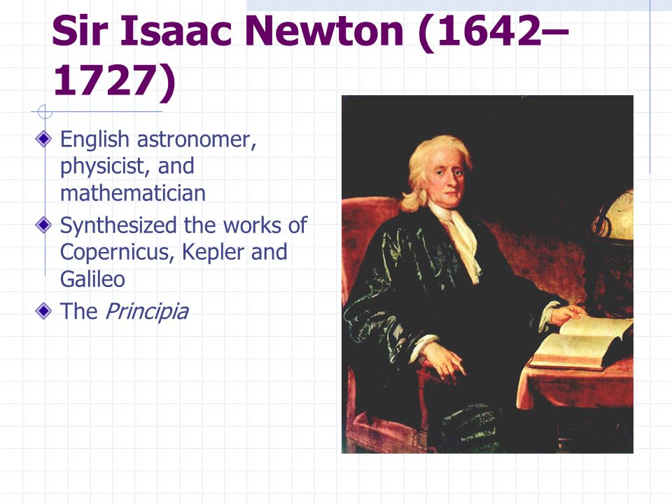 Sir Isaac Newton (1642– 1727) English astronomer, physicist, and mathematician Synthesized the works of Copernicus, Kepler and Galileo The Principia