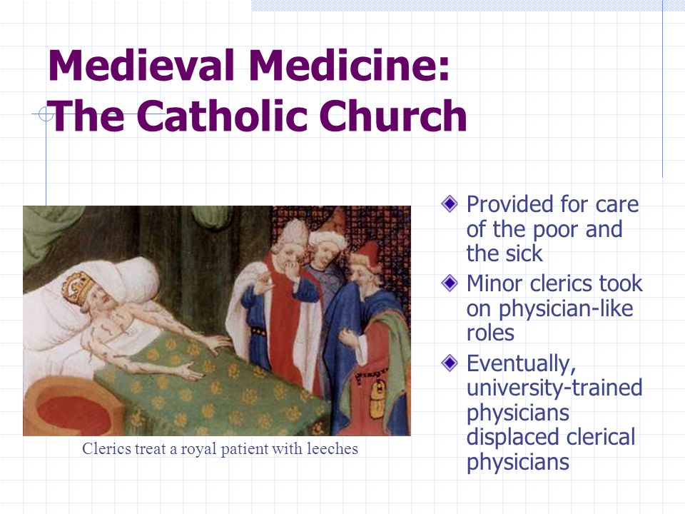 Medieval Medicine: The Catholic Church Provided for care of the poor and the sick Minor clerics took on physician-like roles Eventually, university-tr