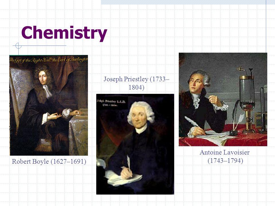 Chemistry Robert Boyle (1627–1691) Antoine Lavoisier (1743–1794) Joseph Priestley (1733– 1804)