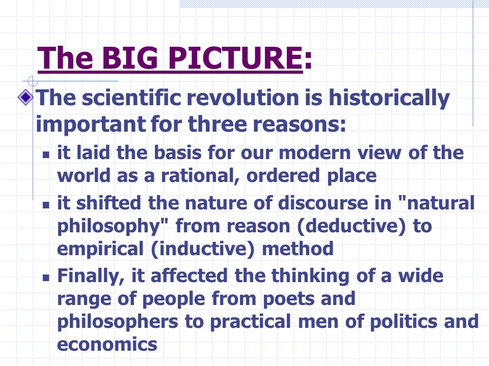 The BIG PICTURE: The scientific revolution is historically important for three reasons: it laid the basis for our modern view of the world as a ration