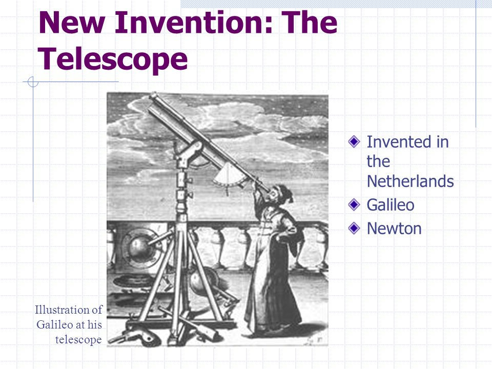 New Invention: The Telescope Invented in the Netherlands Galileo Newton Illustration of Galileo at his telescope