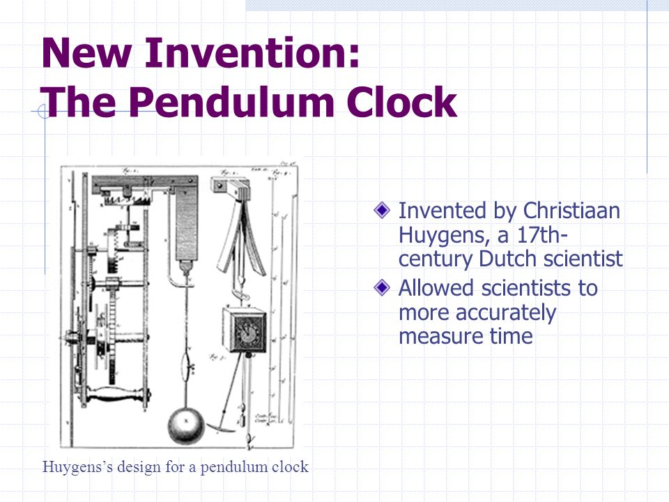 New Invention: The Pendulum Clock Invented by Christiaan Huygens, a 17th- century Dutch scientist Allowed scientists to more accurately measure time H