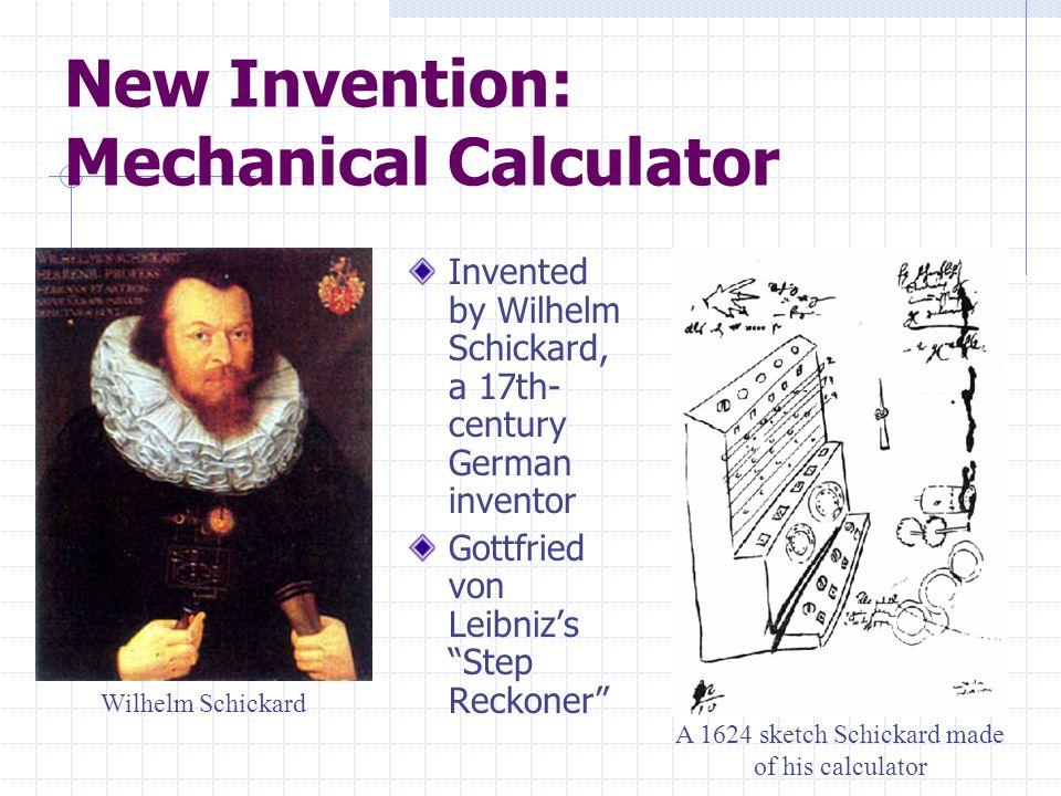 New Invention: Mechanical Calculator Invented by Wilhelm Schickard, a 17th- century German inventor Gottfried von Leibnizs Step Reckoner Wilhelm Schic