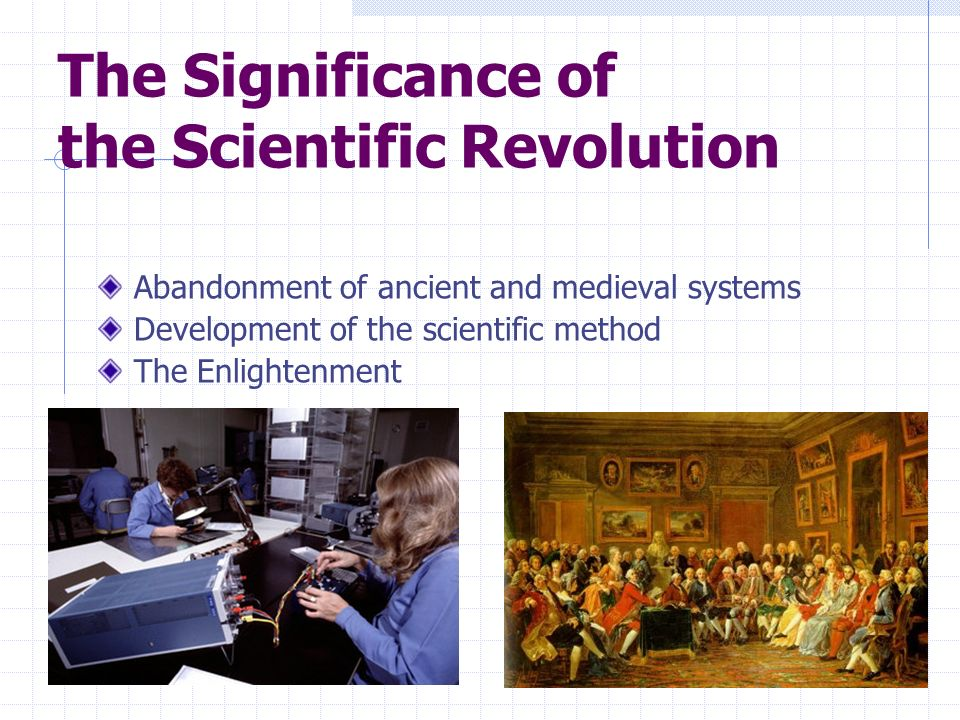 The Significance of the Scientific Revolution Abandonment of ancient and medieval systems Development of the scientific method The Enlightenment