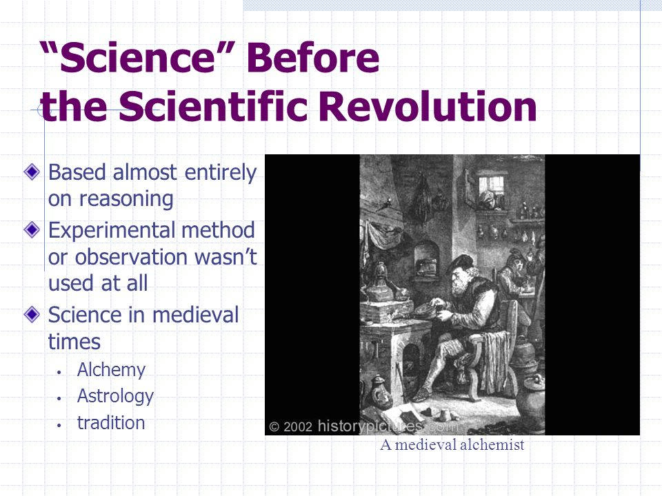 Science Before the Scientific Revolution Based almost entirely on reasoning Experimental method or observation wasnt used at all Science in medieval t