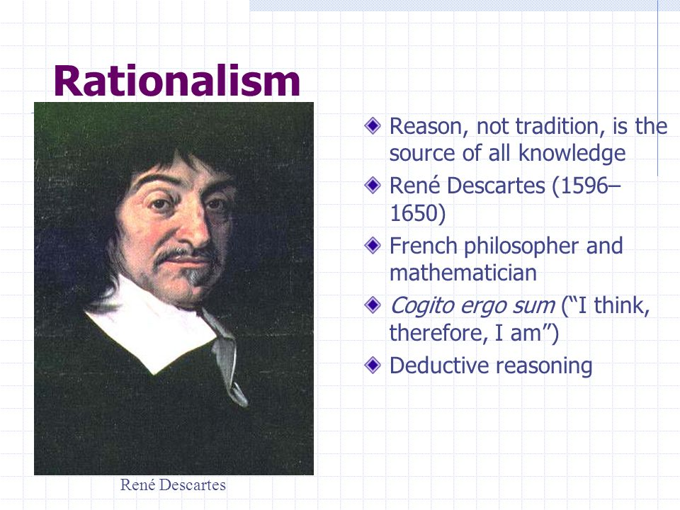 Rationalism Reason, not tradition, is the source of all knowledge René Descartes (1596– 1650) French philosopher and mathematician Cogito ergo sum (I