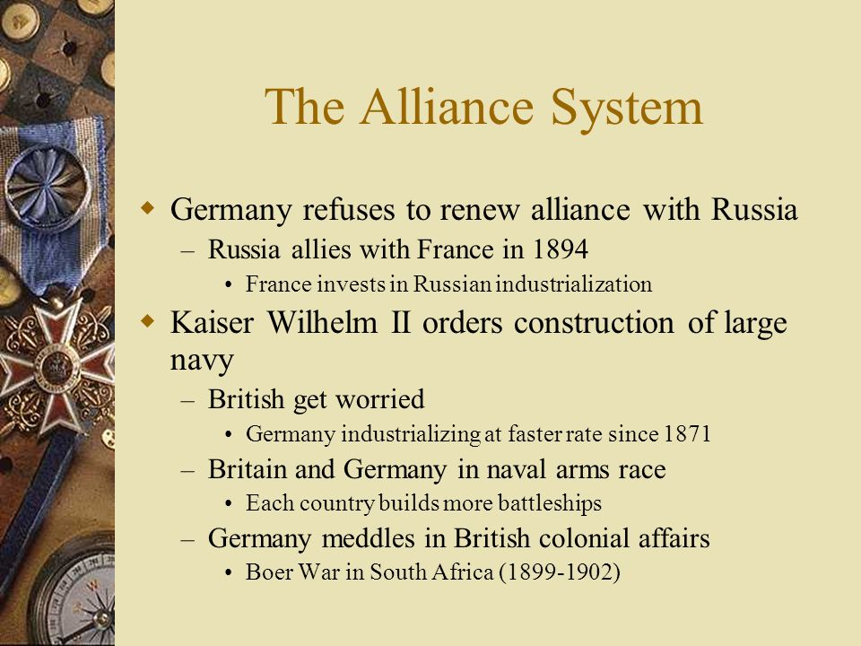 The Alliance System To assure Britain, Bismarck did not build a large navy In 1888 Kaiser Wilhelm I died, grandson Wilhelm II becomes Kaiser – Queen V
