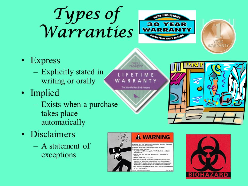 Types of Warranties Express –Explicitly stated in writing or orally Implied –Exists when a purchase takes place automatically Disclaimers –A statement of exceptions