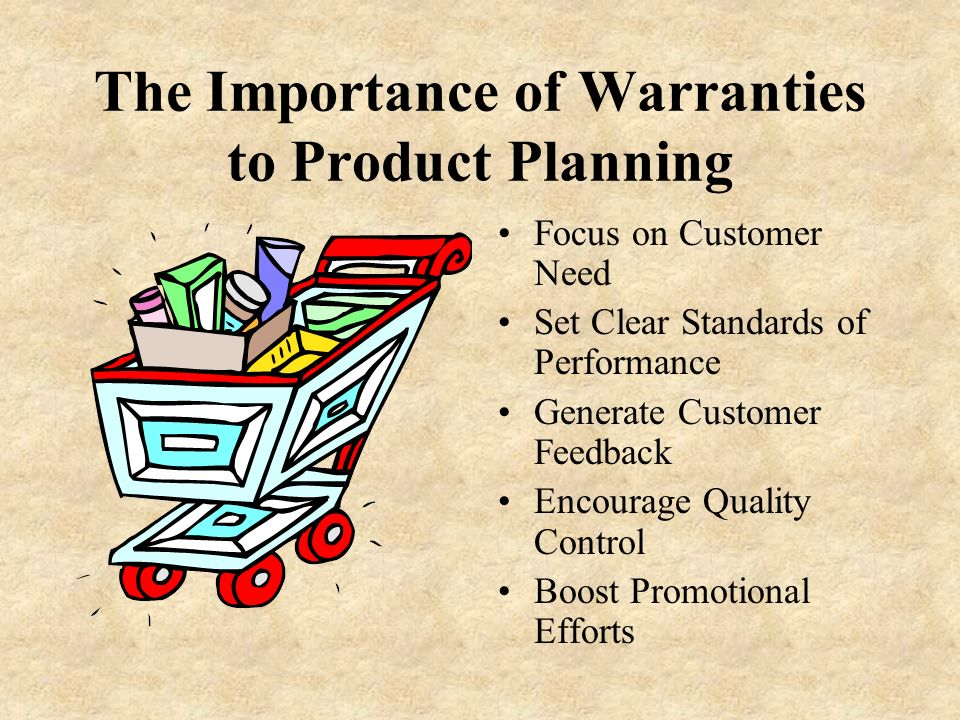 The Importance of Warranties to Product Planning Focus on Customer Need Set Clear Standards of Performance Generate Customer Feedback Encourage Quality Control Boost Promotional Efforts