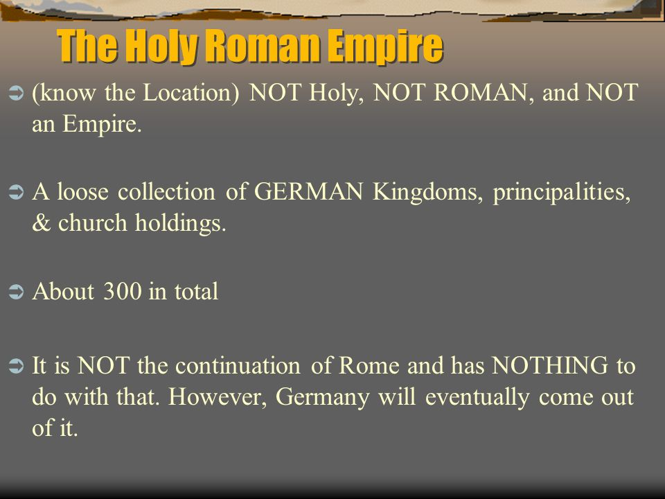 The Holy Roman Empire (know the Location) NOT Holy, NOT ROMAN, and NOT an Empire. A loose collection of GERMAN Kingdoms, principalities, & church hold