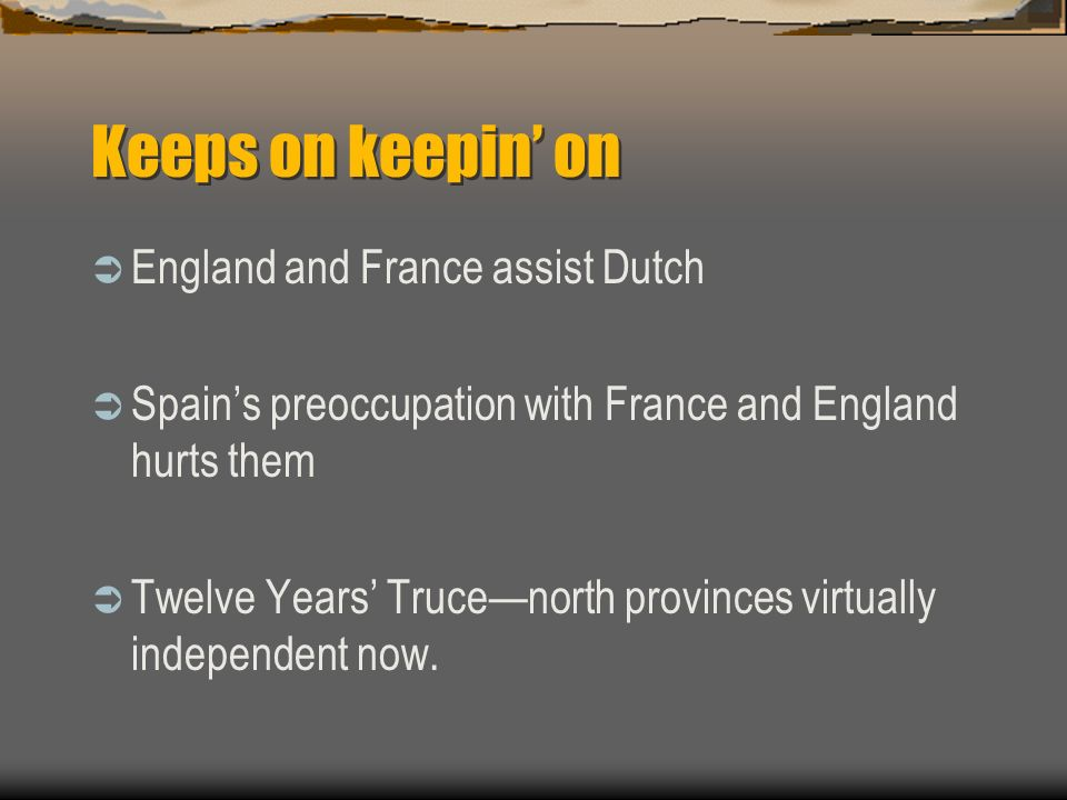 Keeps on keepin on England and France assist Dutch Spains preoccupation with France and England hurts them Twelve Years Trucenorth provinces virtually independent now.