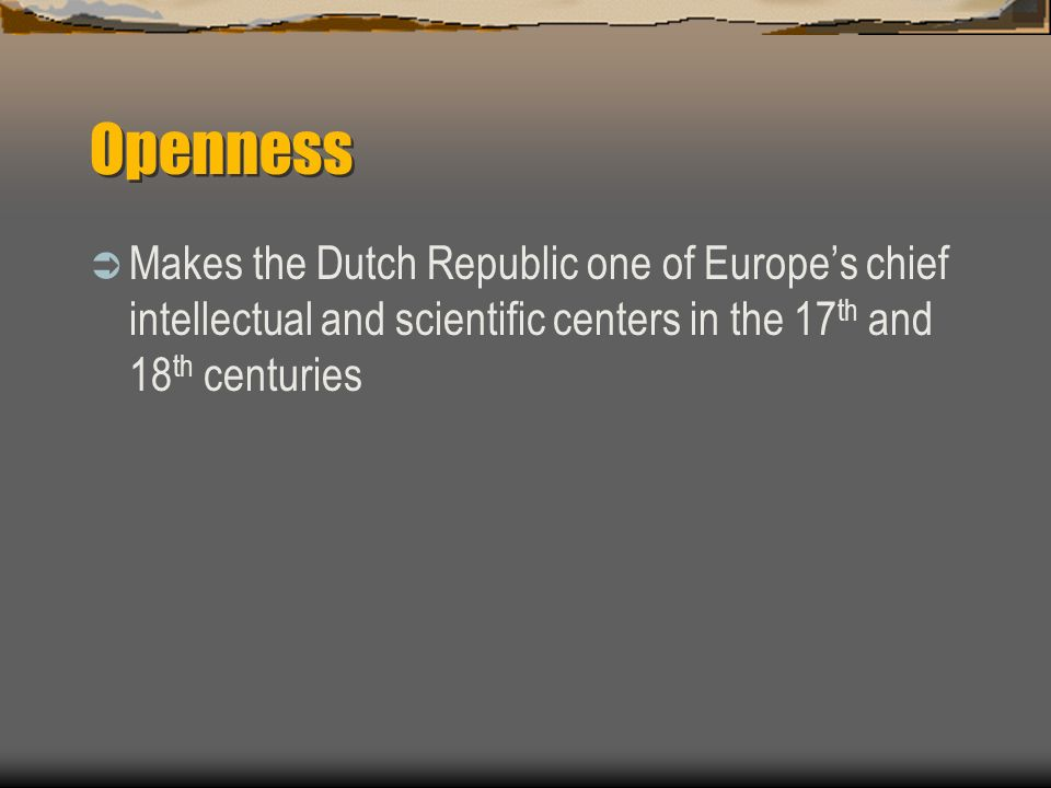 Openness Makes the Dutch Republic one of Europes chief intellectual and scientific centers in the 17 th and 18 th centuries