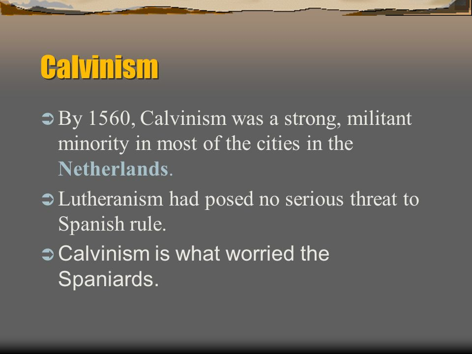 By 1560, Calvinism was a strong, militant minority in most of the cities in the Netherlands. Lutheranism had posed no serious threat to Spanish rule.