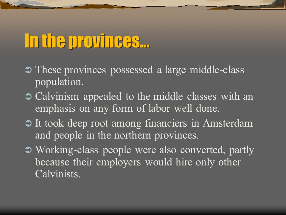 In the provinces… These provinces possessed a large middle-class population. Calvinism appealed to the middle classes with an emphasis on any form of