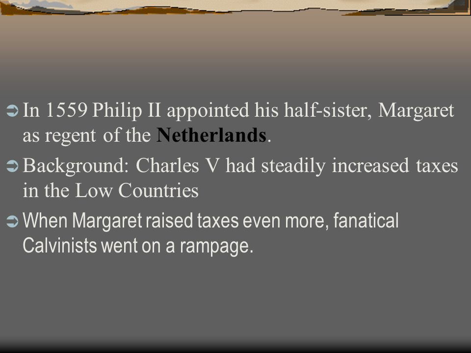 In 1559 Philip II appointed his half-sister, Margaret as regent of the Netherlands. Background: Charles V had steadily increased taxes in the Low Coun