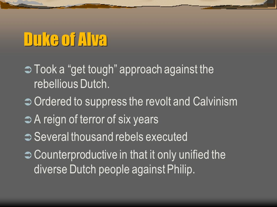 Duke of Alva Took a get tough approach against the rebellious Dutch. Ordered to suppress the revolt and Calvinism A reign of terror of six years Sever