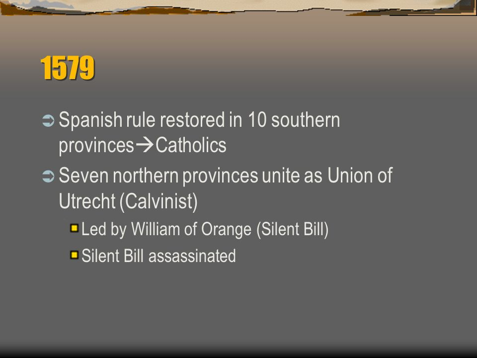 1579 Spanish rule restored in 10 southern provinces Catholics Seven northern provinces unite as Union of Utrecht (Calvinist) Led by William of Orange (Silent Bill) Silent Bill assassinated