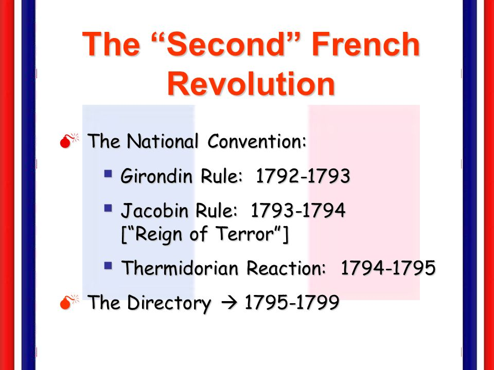 The Second French Revolution The National Convention: The National Convention: Girondin Rule: 1792-1793 Girondin Rule: 1792-1793 Jacobin Rule: 1793-1794 [Reign of Terror] Jacobin Rule: 1793-1794 [Reign of Terror] Thermidorian Reaction: 1794-1795 Thermidorian Reaction: 1794-1795 The Directory 1795-1799 The Directory 1795-1799