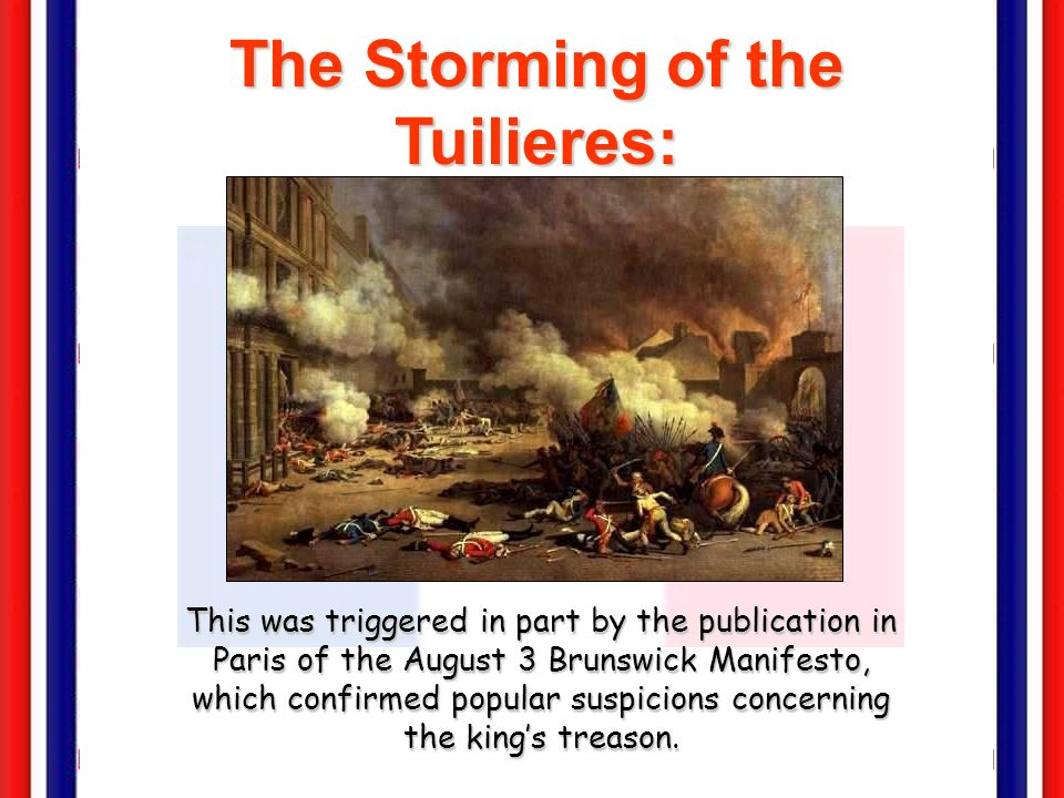 The Storming of the Tuilieres: August 9-10, 1792 This was triggered in part by the publication in Paris of the August 3 Brunswick Manifesto, which confirmed popular suspicions concerning the kings treason.
