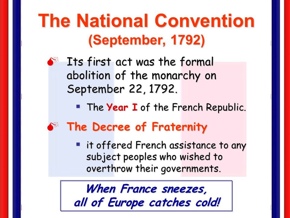 The National Convention (September, 1792) Its first act was the formal abolition of the monarchy on September 22, 1792.