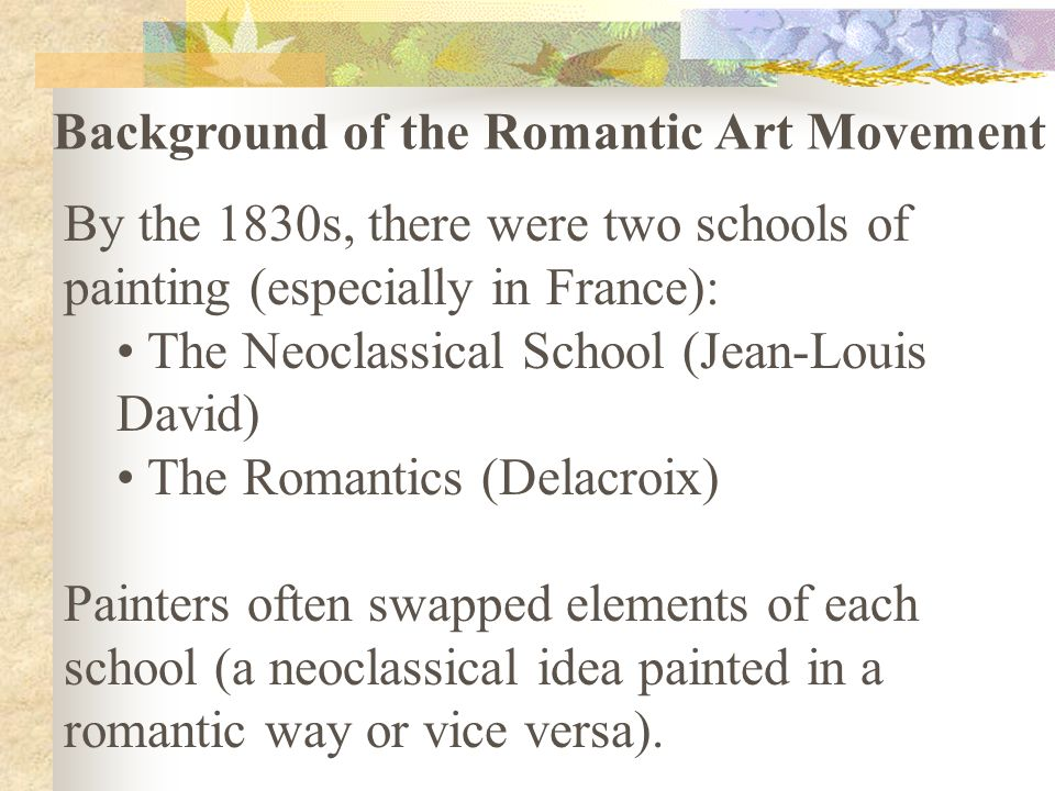 By the 1830s, there were two schools of painting (especially in France): The Neoclassical School (Jean-Louis David) The Romantics (Delacroix) Painters often swapped elements of each school (a neoclassical idea painted in a romantic way or vice versa).