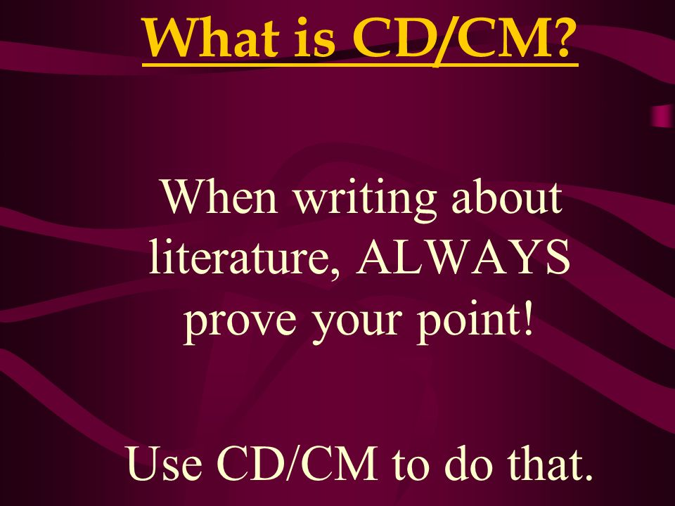 What is CD/CM? When writing about literature, ALWAYS prove your point! Use CD/CM to do that.