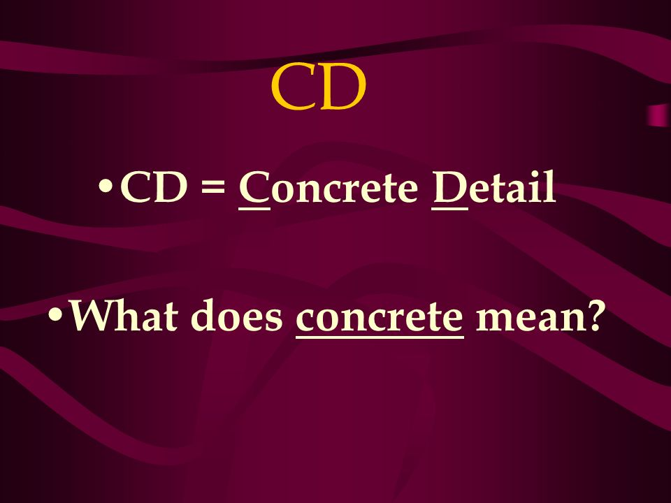 CD CD = Concrete Detail What does concrete mean?