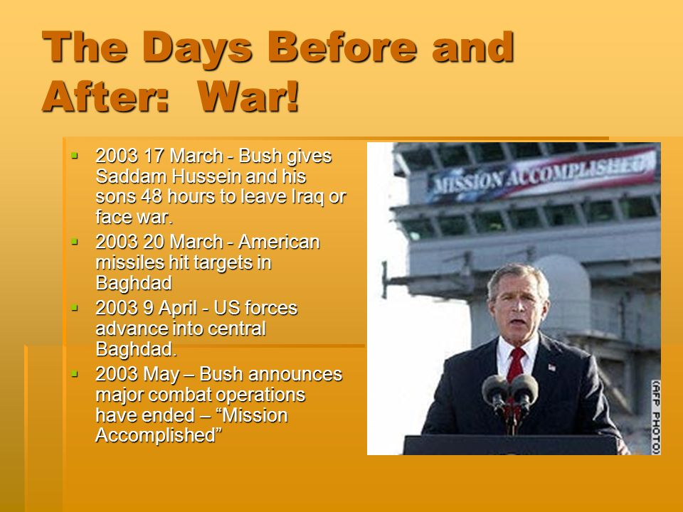 The Days Before and After: War! 2003 17 March - Bush gives Saddam Hussein and his sons 48 hours to leave Iraq or face war. 2003 17 March - Bush gives