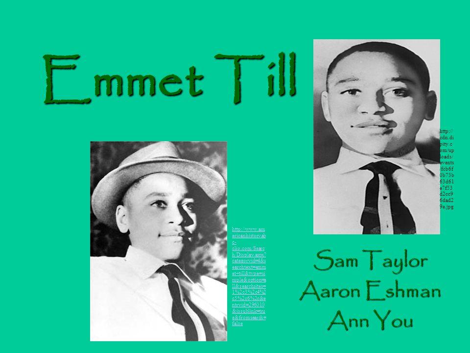 Emmet Till Sam Taylor Aaron Eshman Ann You http://www.am ericanhistory.ab c- clio.com/Searc h/Display.aspx.