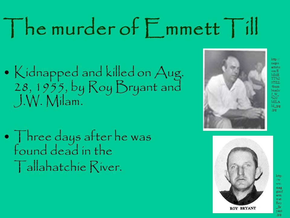 The murder of Emmett Till Kidnapped and killed on Aug. 28, 1955, by Roy Bryant and J.W. Milam. Three days after he was found dead in the Tallahatchie