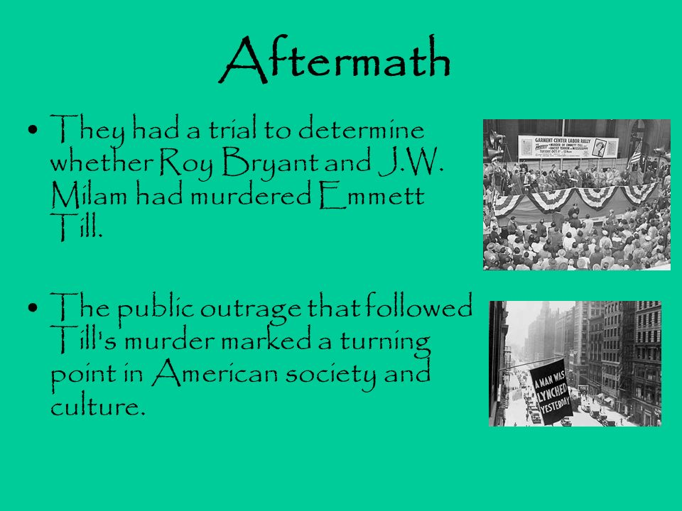 Aftermath They had a trial to determine whether Roy Bryant and J.W. Milam had murdered Emmett Till. The public outrage that followed Till's murder mar