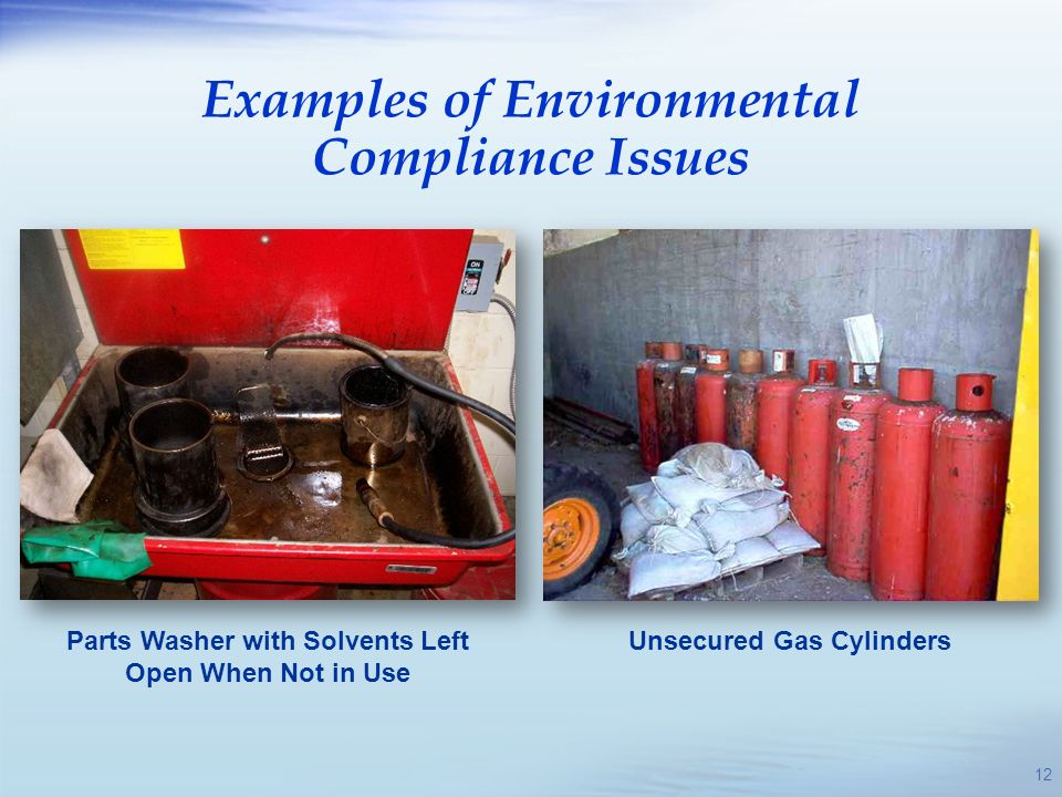 Parts Washer with Solvents Left Open When Not in Use Unsecured Gas Cylinders Examples of Environmental Compliance Issues 12