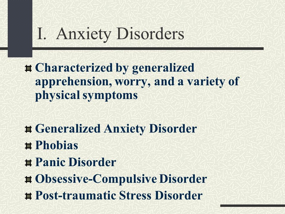 I. Anxiety Disorders Characterized by generalized apprehension, worry, and a variety of physical symptoms Generalized Anxiety Disorder Phobias Panic D