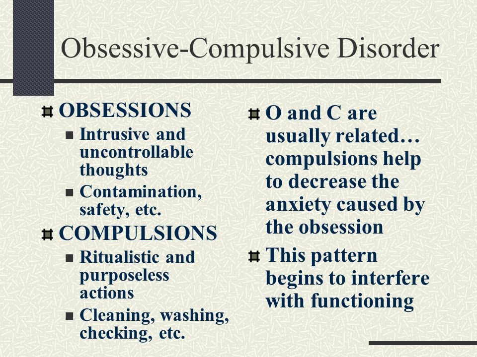 Obsessive-Compulsive Disorder OBSESSIONS Intrusive and uncontrollable thoughts Contamination, safety, etc. COMPULSIONS Ritualistic and purposeless act