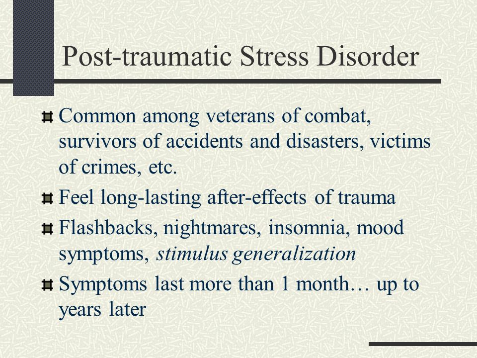 Post-traumatic Stress Disorder Common among veterans of combat, survivors of accidents and disasters, victims of crimes, etc. Feel long-lasting after-