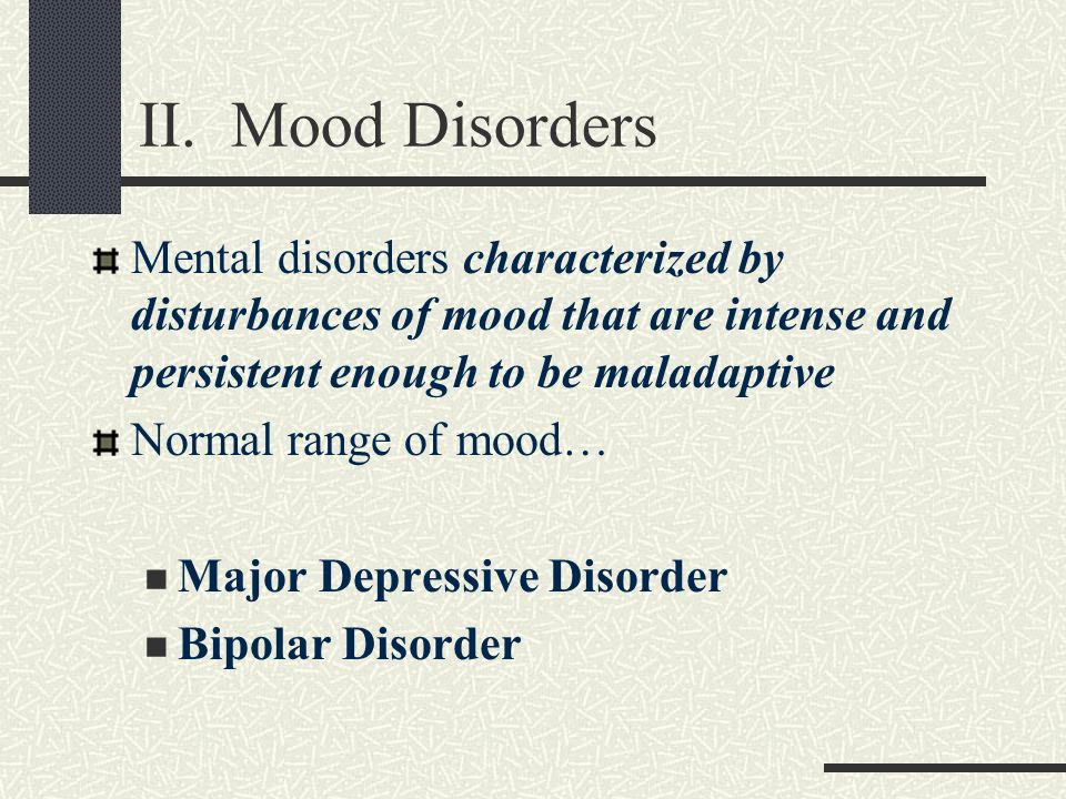 II. Mood Disorders Mental disorders characterized by disturbances of mood that are intense and persistent enough to be maladaptive Normal range of moo