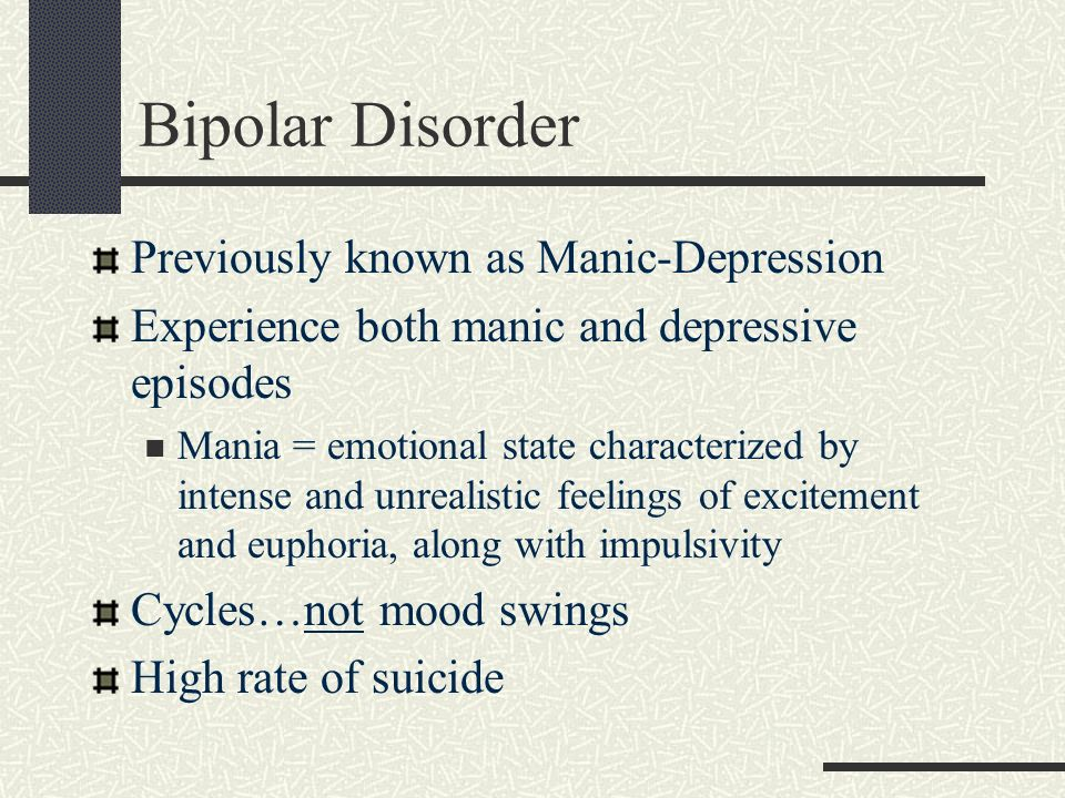 Bipolar Disorder Previously known as Manic-Depression Experience both manic and depressive episodes Mania = emotional state characterized by intense a