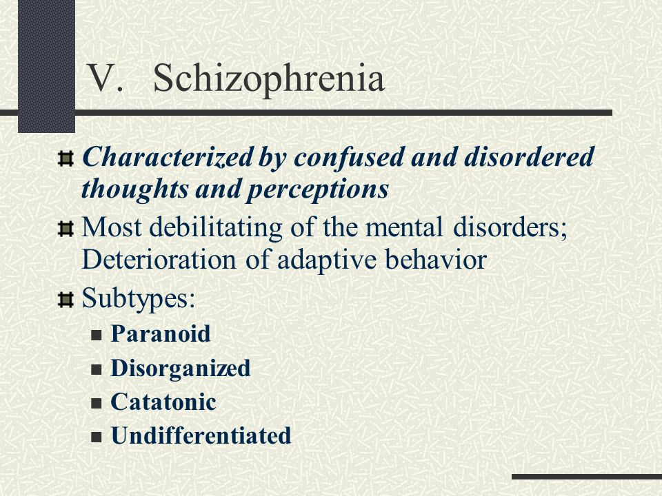 V.Schizophrenia Characterized by confused and disordered thoughts and perceptions Most debilitating of the mental disorders; Deterioration of adaptive
