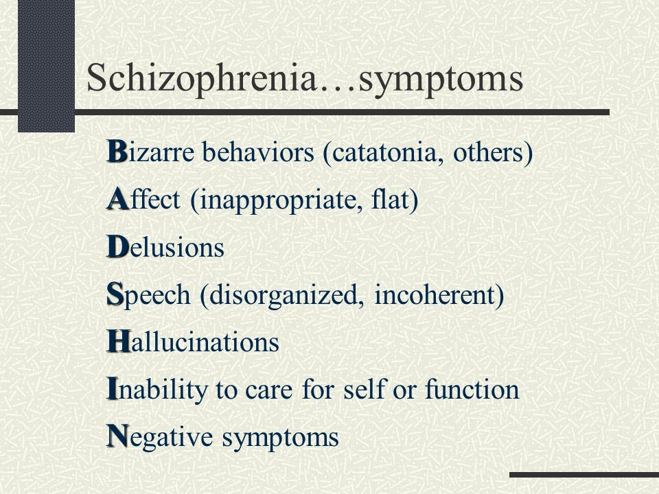 Schizophrenia…symptoms B B izarre behaviors (catatonia, others) A A ffect (inappropriate, flat) D D elusions S S peech (disorganized, incoherent) H H